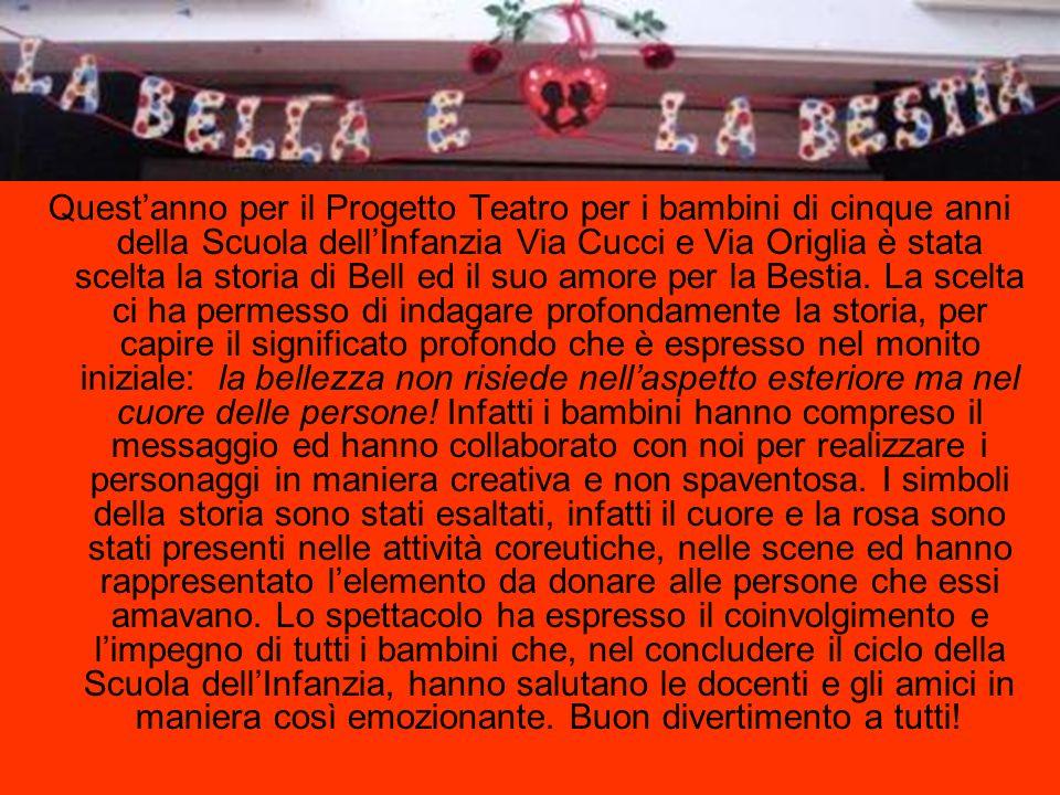 Questanno per il Progetto Teatro per i bambini di cinque anni della Scuola dellInfanzia Via Cucci e Via Origlia è stata scelta la storia di Bell ed il suo amore per la Bestia.