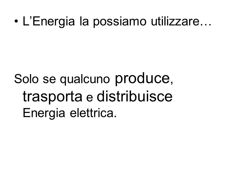 LEnergia la possiamo utilizzare… Solo se qualcuno produce, trasporta e distribuisce Energia elettrica.