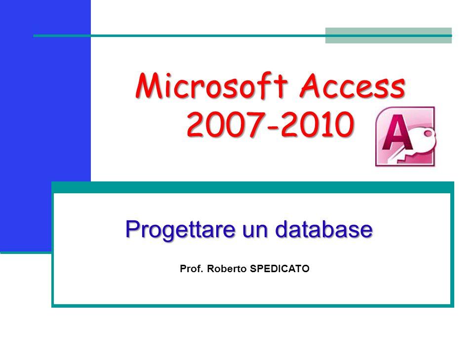 Microsoft Access 2007-2010 Progettare un database Prof. Roberto SPEDICATO