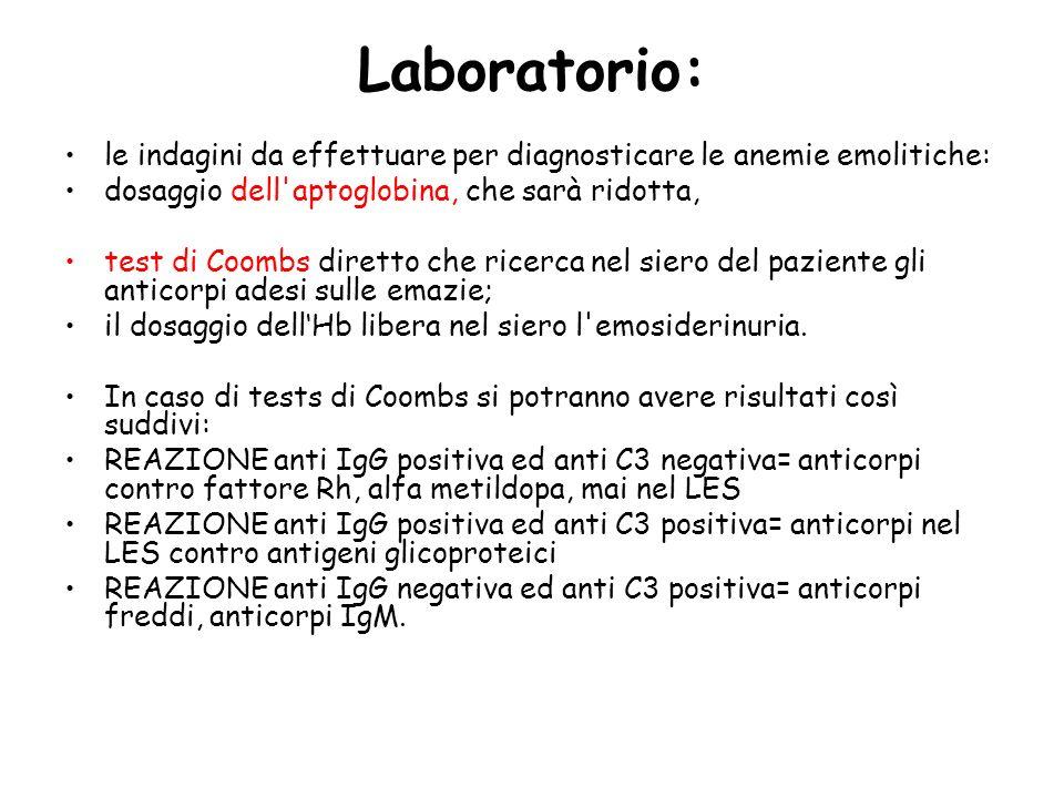Laboratorio: le indagini da effettuare per diagnosticare le anemie emolitiche: dosaggio dell aptoglobina, che sarà ridotta, test di Coombs diretto che ricerca nel siero del paziente gli anticorpi adesi sulle emazie; il dosaggio dellHb libera nel siero l emosiderinuria.