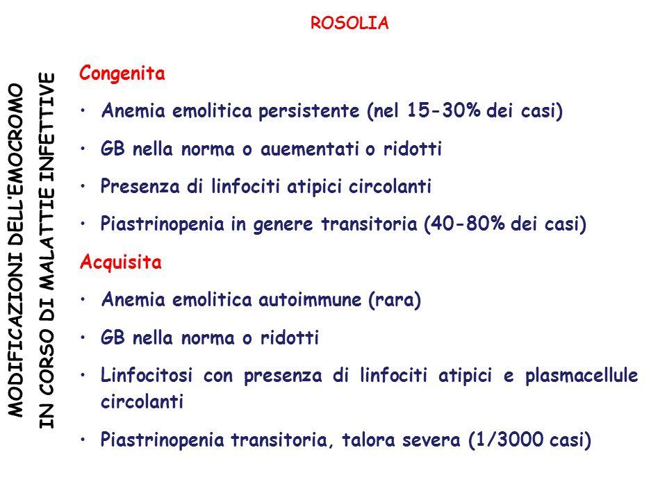MODIFICAZIONI DELLEMOCROMO IN CORSO DI MALATTIE INFETTIVE ROSOLIA Congenita Anemia emolitica persistente (nel 15-30% dei casi) GB nella norma o auementati o ridotti Presenza di linfociti atipici circolanti Piastrinopenia in genere transitoria (40-80% dei casi) Acquisita Anemia emolitica autoimmune (rara) GB nella norma o ridotti Linfocitosi con presenza di linfociti atipici e plasmacellule circolanti Piastrinopenia transitoria, talora severa (1/3000 casi)