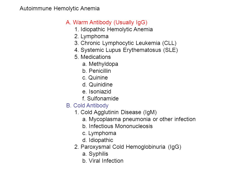 Autoimmune Hemolytic Anemia A. Warm Antibody (Usually IgG) 1. Idiopathic Hemolytic Anemia 2. Lymphoma 3. Chronic Lymphocytic Leukemia (CLL) 4. Systemi