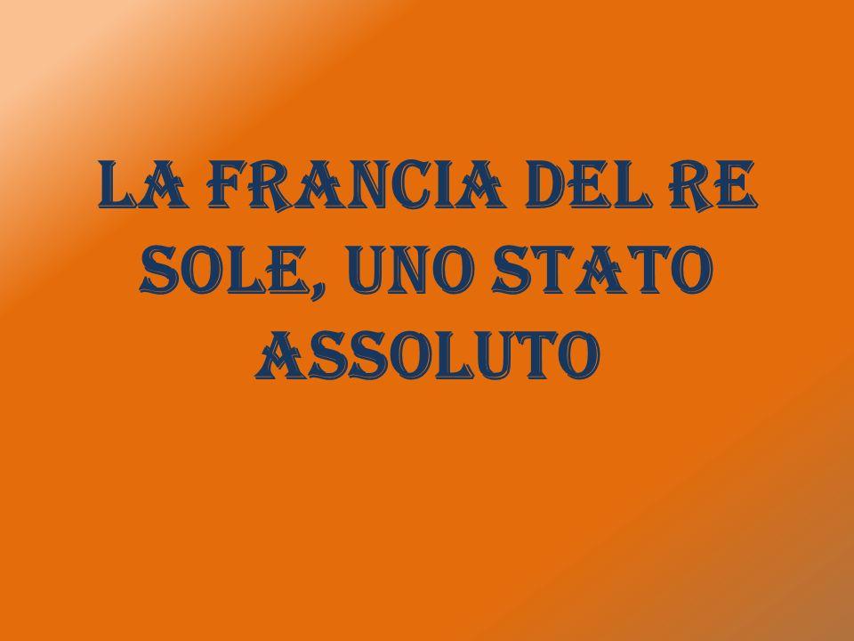 LA FRANCIA DEL RE SOLE, UNO STATO ASSOLUTO