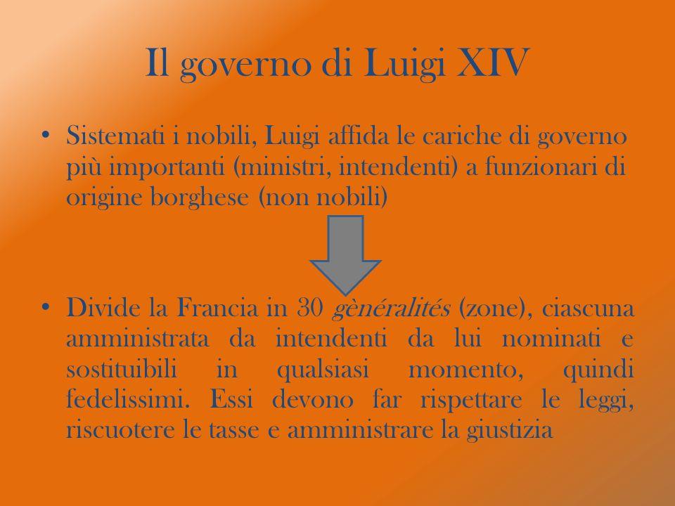 Il governo di Luigi XIV Sistemati i nobili, Luigi affida le cariche di governo più importanti (ministri, intendenti) a funzionari di origine borghese