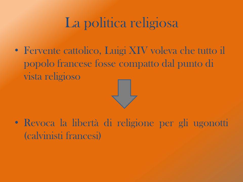 La politica religiosa Fervente cattolico, Luigi XIV voleva che tutto il popolo francese fosse compatto dal punto di vista religioso Revoca la libertà