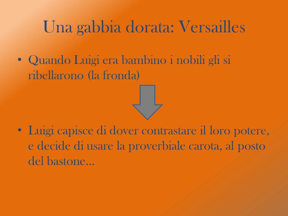 Una gabbia dorata: Versailles Quando Luigi era bambino i nobili gli si ribellarono (la fronda) Luigi capisce di dover contrastare il loro potere, e de