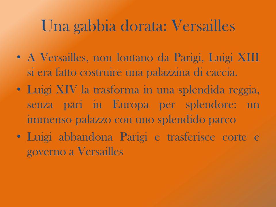 Una gabbia dorata: Versailles A Versailles, non lontano da Parigi, Luigi XIII si era fatto costruire una palazzina di caccia. Luigi XIV la trasforma i