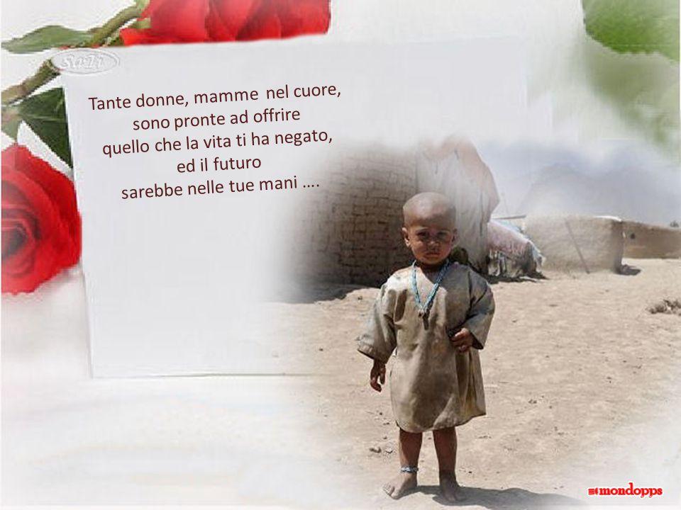 Tante donne, mamme nel cuore, sono pronte ad offrire quello che la vita ti ha negato, ed il futuro sarebbe nelle tue mani ….