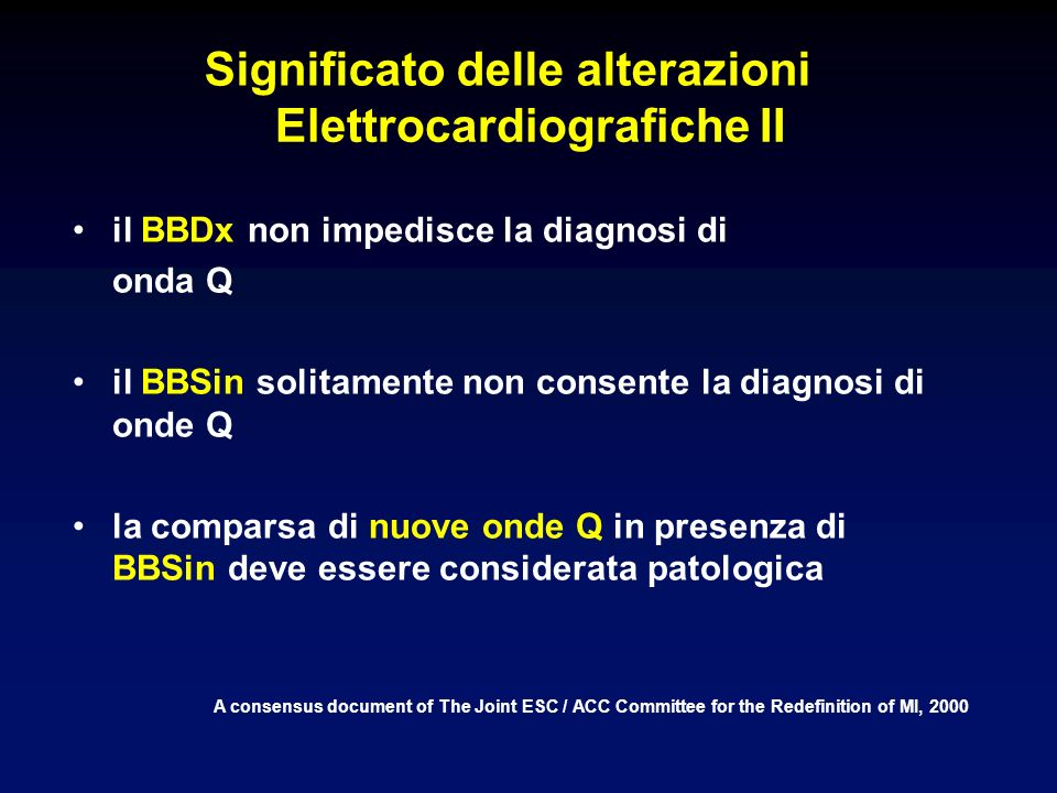 Significato delle alterazioni Elettrocardiografiche II A consensus document of The Joint ESC / ACC Committee for the Redefinition of MI, 2000 il BBDx non impedisce la diagnosi di onda Q il BBSin solitamente non consente la diagnosi di onde Q la comparsa di nuove onde Q in presenza di BBSin deve essere considerata patologica