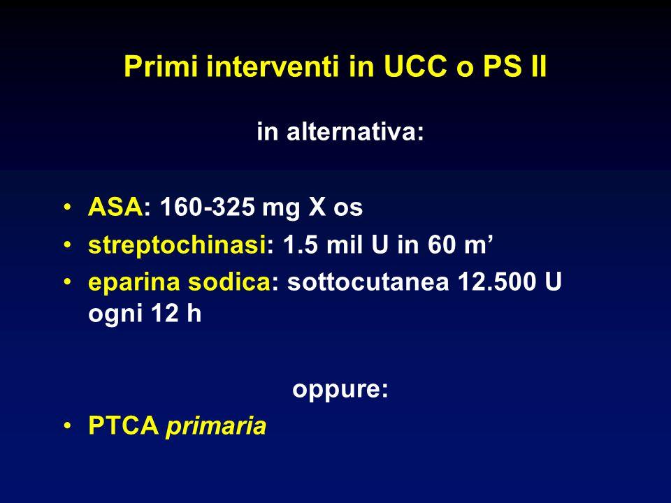 in alternativa: ASA: 160-325 mg X os streptochinasi: 1.5 mil U in 60 m eparina sodica: sottocutanea 12.500 U ogni 12 h oppure: PTCA primaria Primi interventi in UCC o PS II
