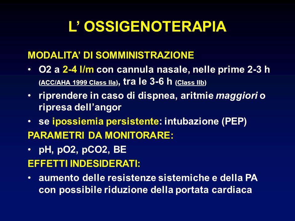 MODALITA DI SOMMINISTRAZIONE O2 a 2-4 l/m con cannula nasale, nelle prime 2-3 h (ACC/AHA 1999 Class IIa), tra le 3-6 h (Class IIb) riprendere in caso di dispnea, aritmie maggiori o ripresa dellangor se ipossiemia persistente: intubazione (PEP) PARAMETRI DA MONITORARE: pH, pO2, pCO2, BE EFFETTI INDESIDERATI: aumento delle resistenze sistemiche e della PA con possibile riduzione della portata cardiaca L OSSIGENOTERAPIA