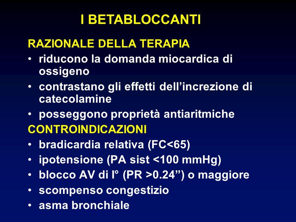I BETABLOCCANTI RAZIONALE DELLA TERAPIA riducono la domanda miocardica di ossigeno contrastano gli effetti dellincrezione di catecolamine posseggono proprietà antiaritmiche CONTROINDICAZIONI bradicardia relativa (FC<65) ipotensione (PA sist <100 mmHg) blocco AV di I° (PR >0.24) o maggiore scompenso congestizio asma bronchiale