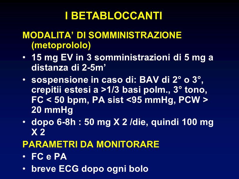 MODALITA DI SOMMINISTRAZIONE (metoprololo) 15 mg EV in 3 somministrazioni di 5 mg a distanza di 2-5m sospensione in caso di: BAV di 2° o 3°, crepitii estesi a >1/3 basi polm., 3° tono, FC 20 mmHg dopo 6-8h : 50 mg X 2 /die, quindi 100 mg X 2 PARAMETRI DA MONITORARE FC e PA breve ECG dopo ogni bolo I BETABLOCCANTI
