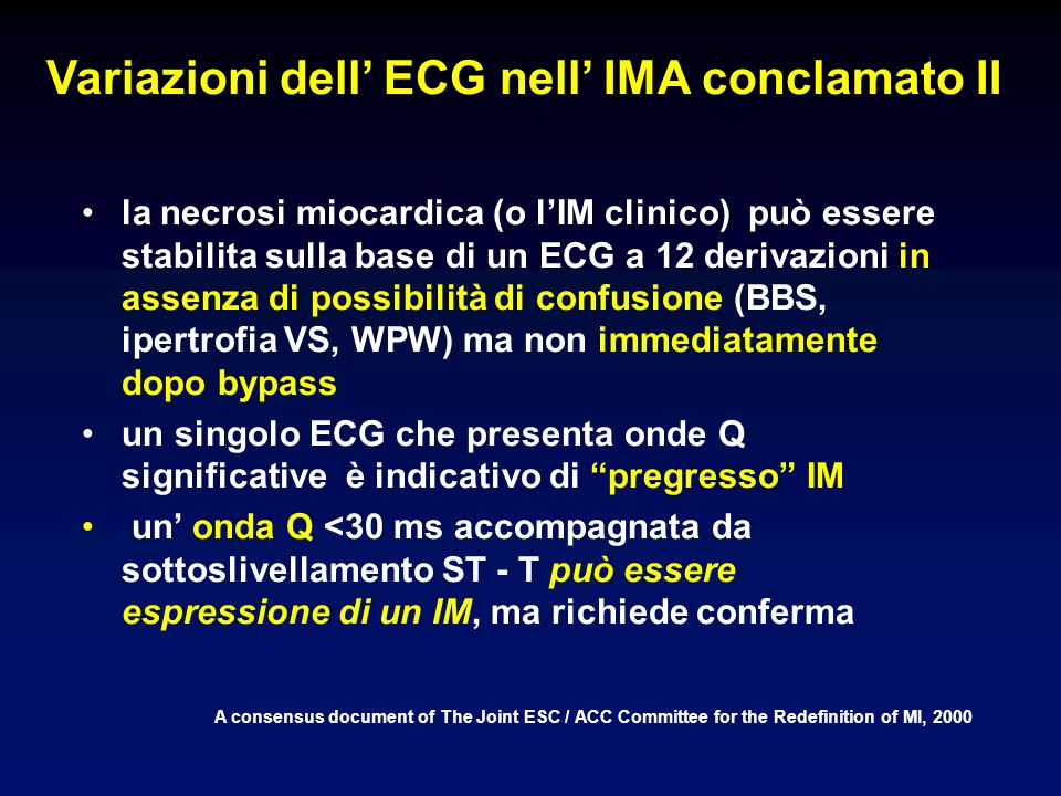 Variazioni dell ECG nell IMA conclamato II A consensus document of The Joint ESC / ACC Committee for the Redefinition of MI, 2000 la necrosi miocardica (o lIM clinico) può essere stabilita sulla base di un ECG a 12 derivazioni in assenza di possibilità di confusione (BBS, ipertrofia VS, WPW) ma non immediatamente dopo bypass un singolo ECG che presenta onde Q significative è indicativo di pregresso IM un onda Q <30 ms accompagnata da sottoslivellamento ST - T può essere espressione di un IM, ma richiede conferma