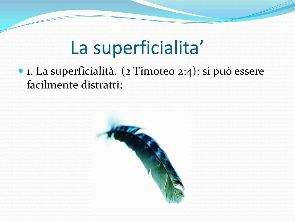 La superficialita 1. La superficialità. (2 Timoteo 2:4): si può essere facilmente distratti;
