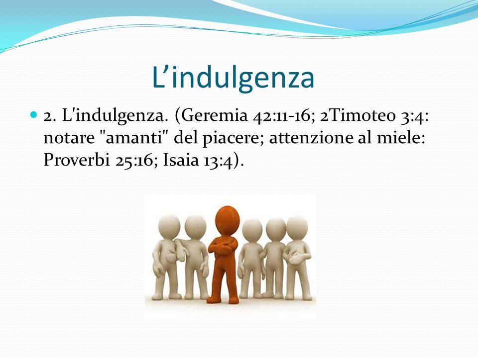 Lindulgenza 2. L'indulgenza. (Geremia 42:11-16; 2Timoteo 3:4: notare