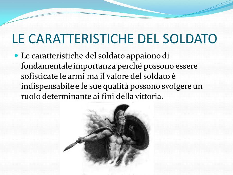 LE CARATTERISTICHE DEL SOLDATO Le caratteristiche del soldato appaiono di fondamentale importanza perché possono essere sofisticate le armi ma il valo