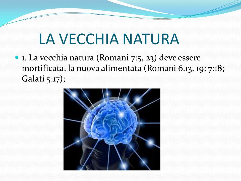 LA VECCHIA NATURA 1. La vecchia natura (Romani 7:5, 23) deve essere mortificata, la nuova alimentata (Romani 6.13, 19; 7:18; Galati 5:17);