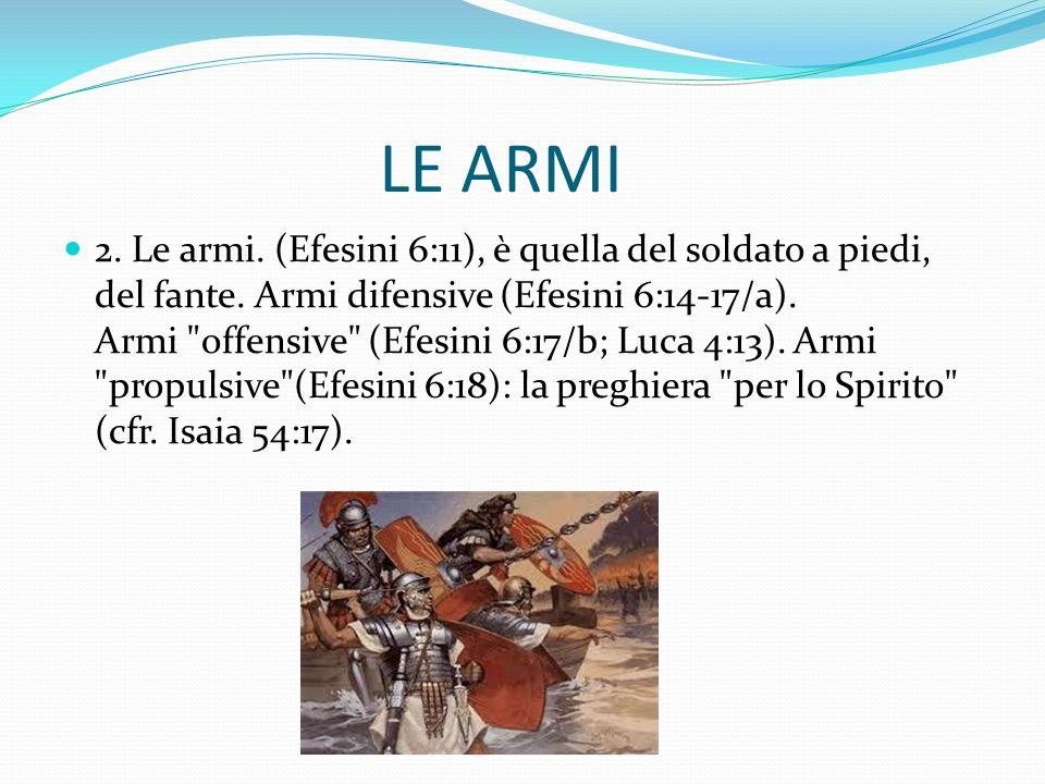 LE ARMI 2. Le armi. (Efesini 6:11), è quella del soldato a piedi, del fante. Armi difensive (Efesini 6:14-17/a). Armi