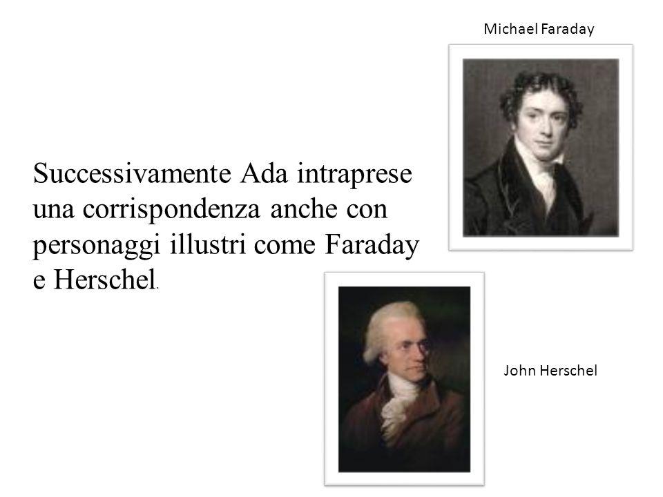 Successivamente Ada intraprese una corrispondenza anche con personaggi illustri come Faraday e Herschel. Michael Faraday John Herschel