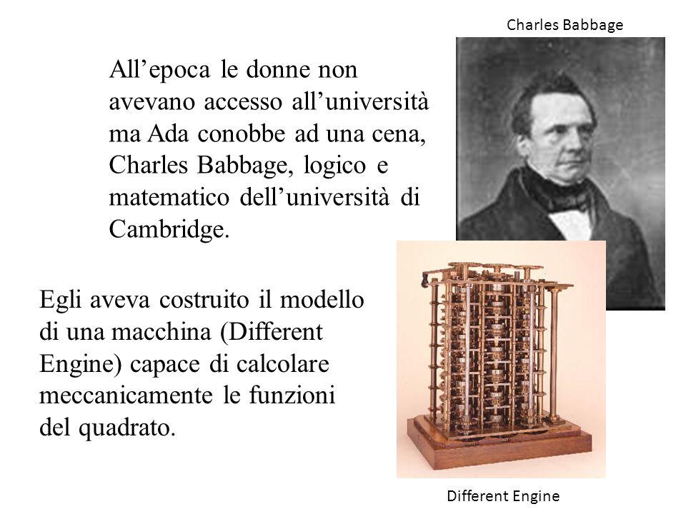 Allepoca le donne non avevano accesso alluniversità ma Ada conobbe ad una cena, Charles Babbage, logico e matematico delluniversità di Cambridge. Egli