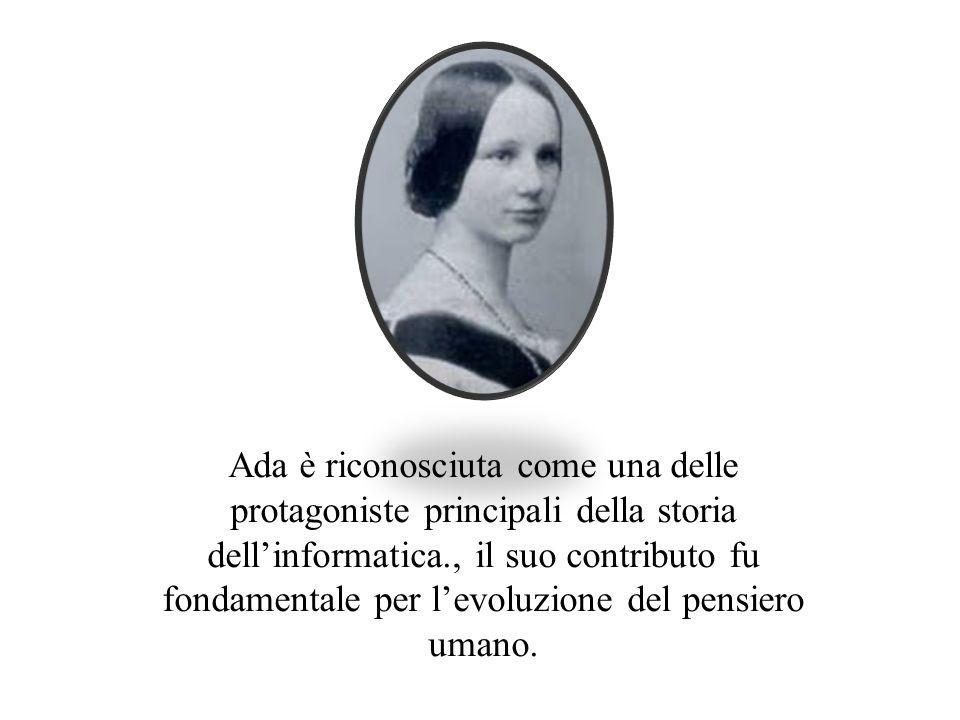 Ada è riconosciuta come una delle protagoniste principali della storia dellinformatica., il suo contributo fu fondamentale per levoluzione del pensier