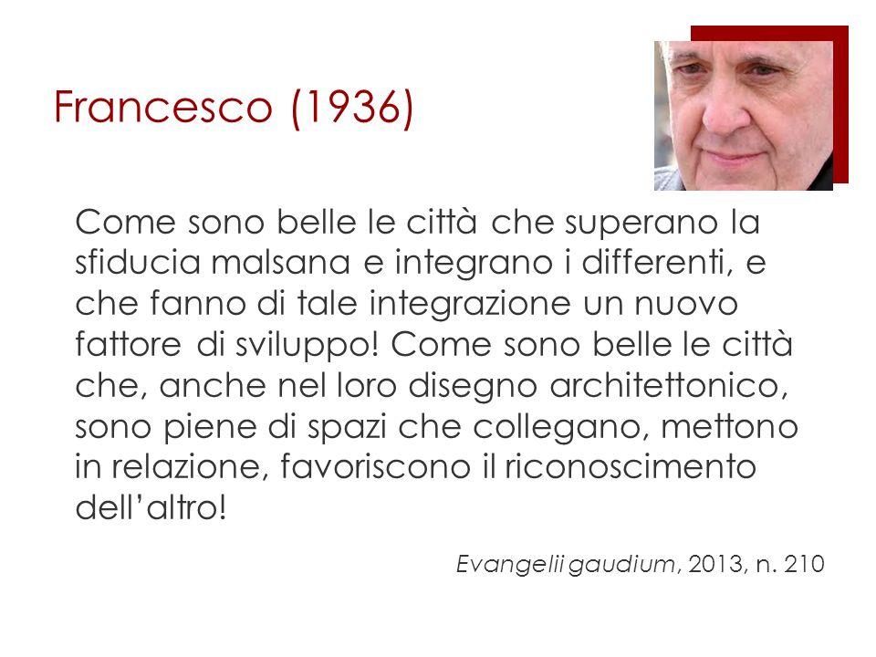 Francesco (1936) Come sono belle le città che superano la sfiducia malsana e integrano i differenti, e che fanno di tale integrazione un nuovo fattore di sviluppo.