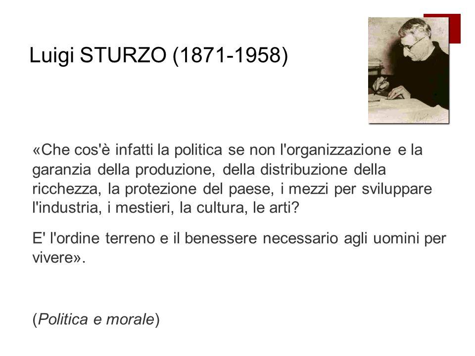Luigi STURZO (1871-1958) «Che cos è infatti la politica se non l organizzazione e la garanzia della produzione, della distribuzione della ricchezza, la protezione del paese, i mezzi per sviluppare l industria, i mestieri, la cultura, le arti.