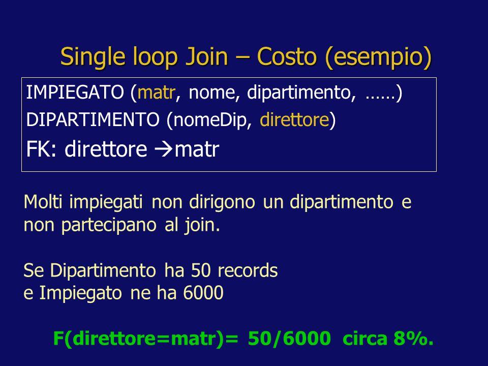 Single loop Join – Costo (esempio) IMPIEGATO (matr, nome, dipartimento, ……) DIPARTIMENTO (nomeDip, direttore) FK: direttore matr Molti impiegati non dirigono un dipartimento e non partecipano al join.