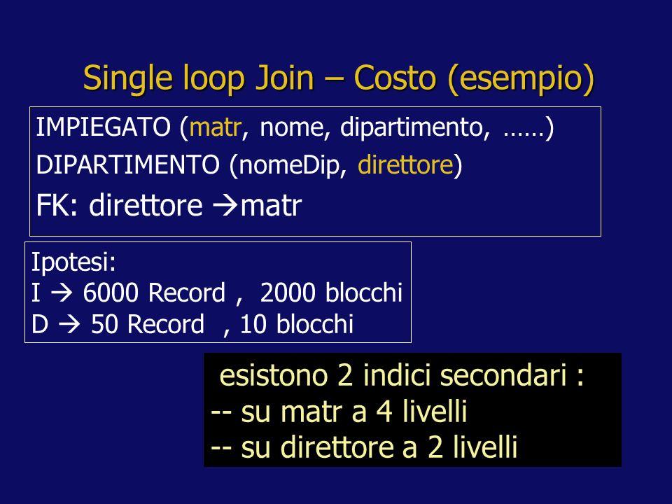 Single loop Join – Costo (esempio) IMPIEGATO (matr, nome, dipartimento, ……) DIPARTIMENTO (nomeDip, direttore) FK: direttore matr Ipotesi: I 6000 Record, 2000 blocchi D 50 Record, 10 blocchi esistono 2 indici secondari : -- su matr a 4 livelli -- su direttore a 2 livelli