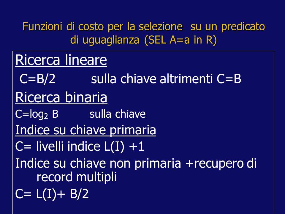 Funzioni di costo per la selezione su un predicato di uguaglianza (SEL A=a in R) Ricerca lineare C=B/2 sulla chiave altrimenti C=B Ricerca binaria C=log 2 B sulla chiave Indice su chiave primaria C= livelli indice L(I) +1 Indice su chiave non primaria +recupero di record multipli C= L(I)+ B/2