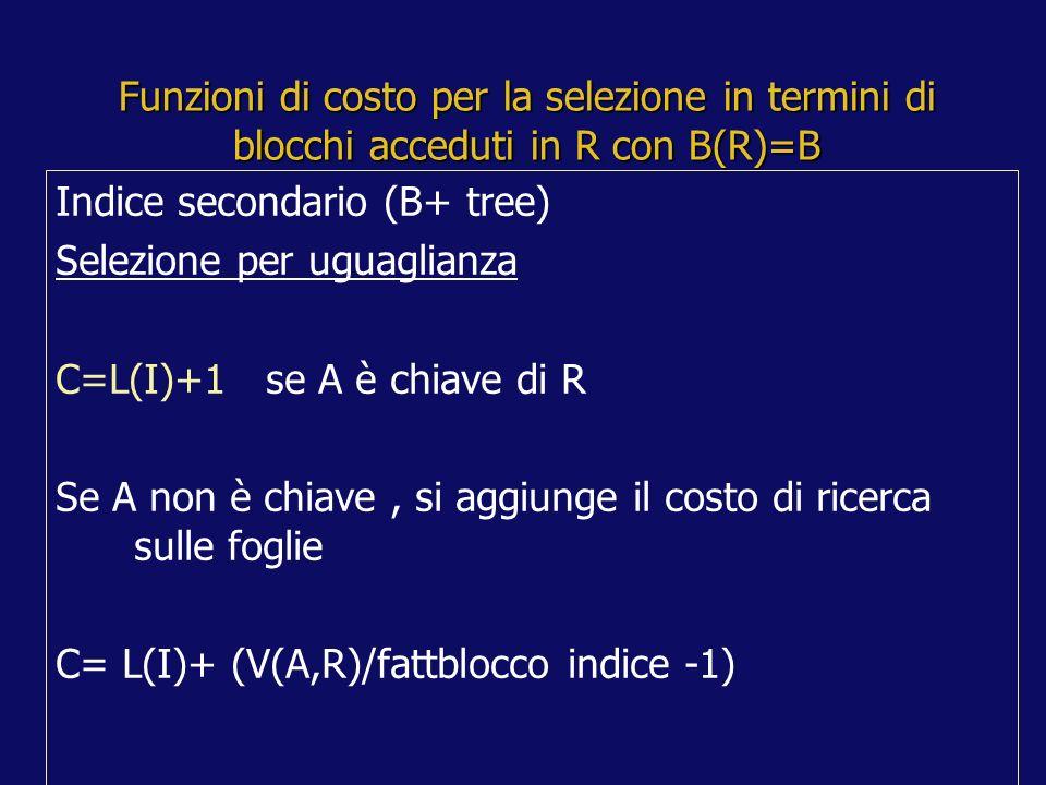 Funzioni di costo per la selezione in termini di blocchi acceduti in R con B(R)=B Indice secondario (B+ tree) Selezione per uguaglianza C=L(I)+1 se A è chiave di R Se A non è chiave, si aggiunge il costo di ricerca sulle foglie C= L(I)+ (V(A,R)/fattblocco indice -1)