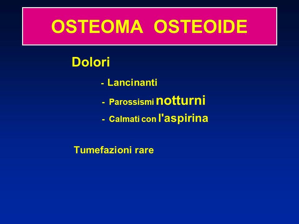 Dolori - Lancinanti - Parossismi notturni - Calmati con l'aspirina Tumefazioni rare OSTEOMA OSTEOIDE