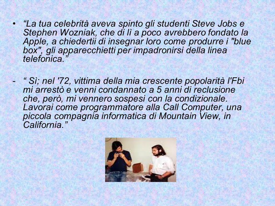 La tua celebrità aveva spinto gli studenti Steve Jobs e Stephen Wozniak, che di lì a poco avrebbero fondato la Apple, a chiedertii di insegnar loro come produrre i blue box , gli apparecchietti per impadronirsi della linea telefonica.