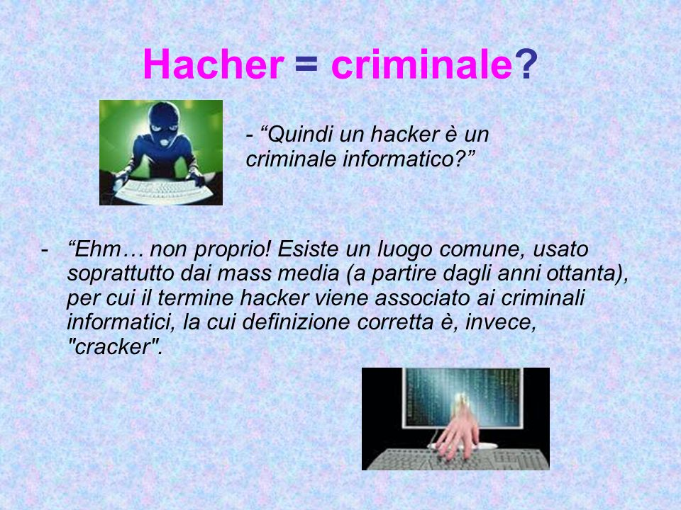 Hacher = criminale. - Quindi un hacker è un criminale informatico.