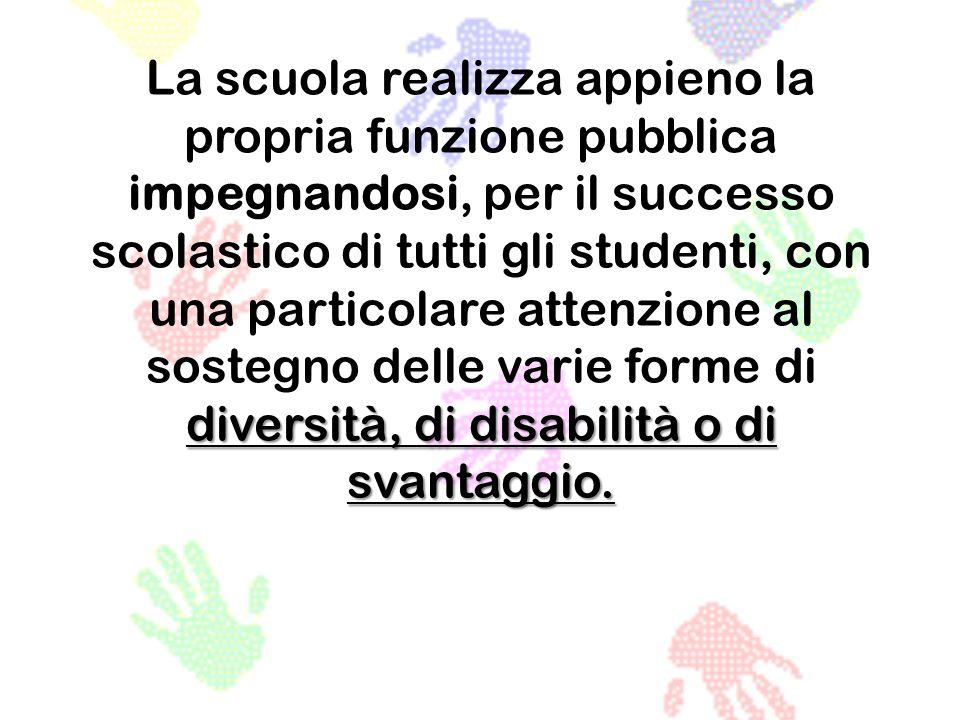 diversità, di disabilità o di svantaggio. La scuola realizza appieno la propria funzione pubblica impegnandosi, per il successo scolastico di tutti gl