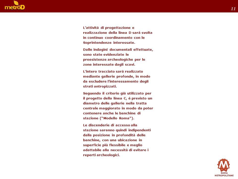 ROMA METROPOLITANE 11 Lattività di progettazione e realizzazione della linea D sarà svolta in continuo coordinamento con le Soprintendenze interessate