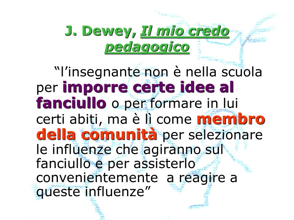 J. Dewey, Il mio credo pedagogico imporre certe idee al fanciullo membro della comunità linsegnante non è nella scuola per imporre certe idee al fanci