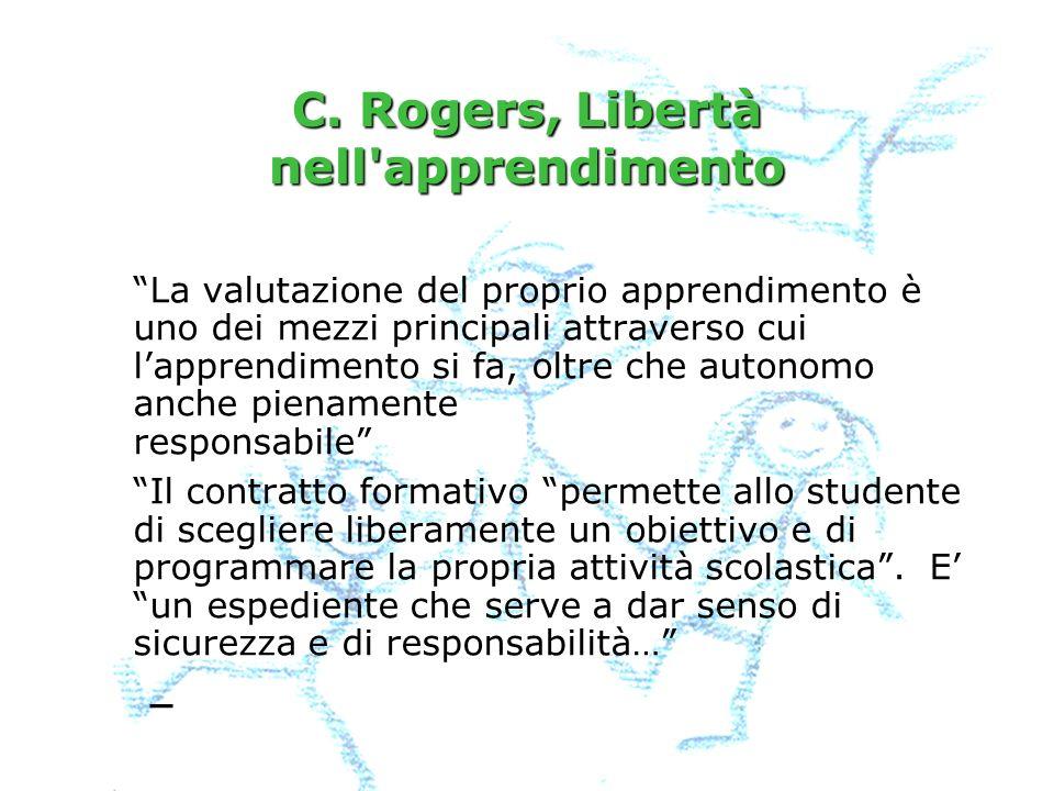 C. Rogers, Libertà nell'apprendimento La valutazione del proprio apprendimento è uno dei mezzi principali attraverso cui lapprendimento si fa, oltre c