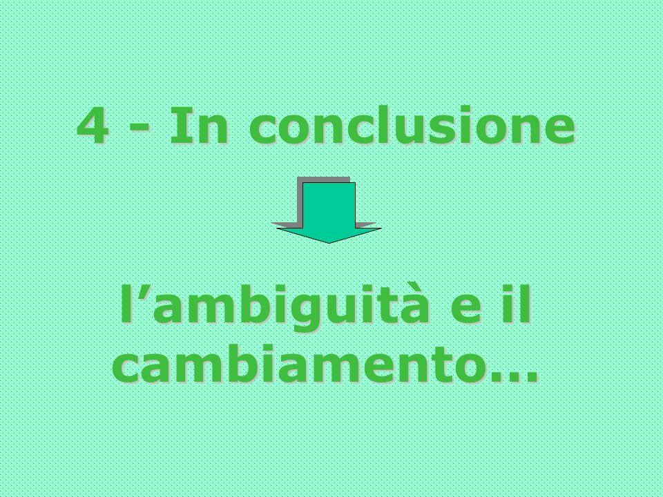 4 - In conclusione lambiguità e il cambiamento...