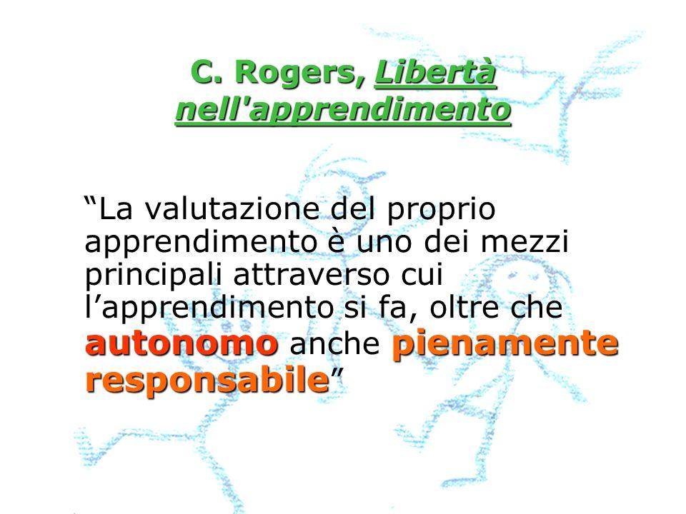 C. Rogers, Libertà nell'apprendimento autonomopienamente responsabile La valutazione del proprio apprendimento è uno dei mezzi principali attraverso c