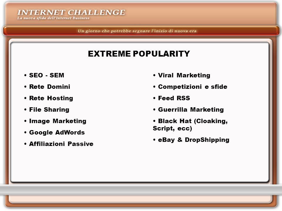 EXTREME POPULARITY SEO - SEM Rete Domini Rete Hosting File Sharing Image Marketing Google AdWords Affiliazioni Passive Viral Marketing Competizioni e sfide Feed RSS Guerrilla Marketing Black Hat (Cloaking, Script, ecc) eBay & DropShipping