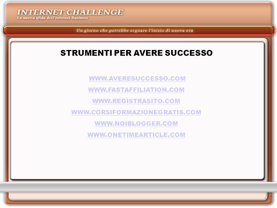 STRUMENTI PER AVERE SUCCESSO WWW.AVERESUCCESSO.COM WWW.FASTAFFILIATION.COM WWW.REGISTRASITO.COM WWW.CORSIFORMAZIONEGRATIS.COM WWW.NOIBLOGGER.COM WWW.ONETIMEARTICLE.COM