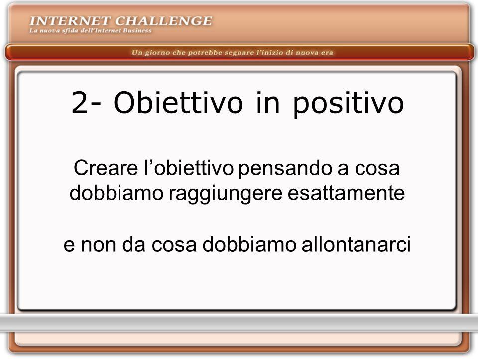 2- Obiettivo in positivo Creare lobiettivo pensando a cosa dobbiamo raggiungere esattamente e non da cosa dobbiamo allontanarci