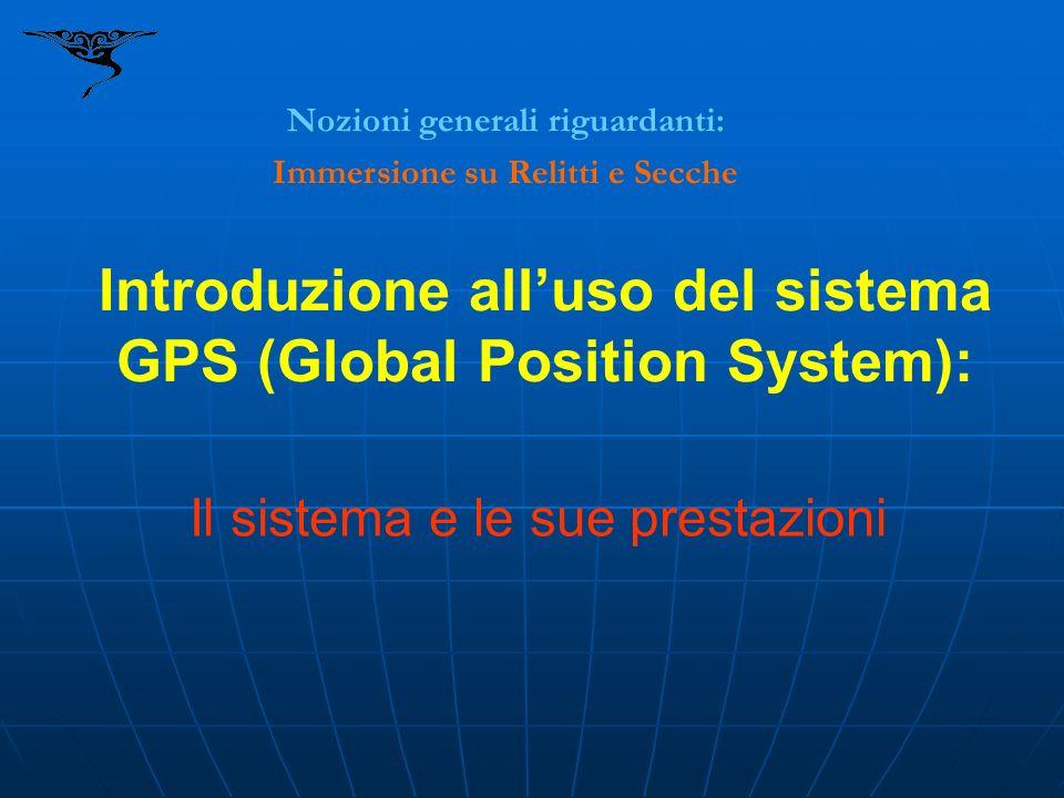 Introduzione alluso del sistema GPS (Global Position System): Nozioni generali riguardanti: Immersione su Relitti e Secche Il sistema e le sue prestaz