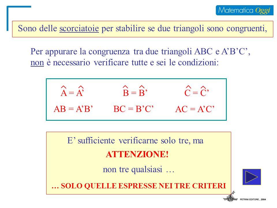 Per appurare la congruenza tra due triangoli ABC e ABC, non è necessario verificare tutte e sei le condizioni: E sufficiente verificarne solo tre, ma