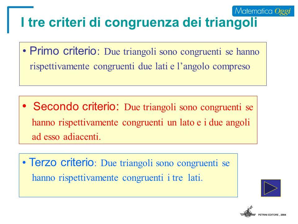 I tre criteri di congruenza dei triangoli Secondo criterio : Due triangoli sono congruenti se hanno rispettivamente congruenti un lato e i due angoli