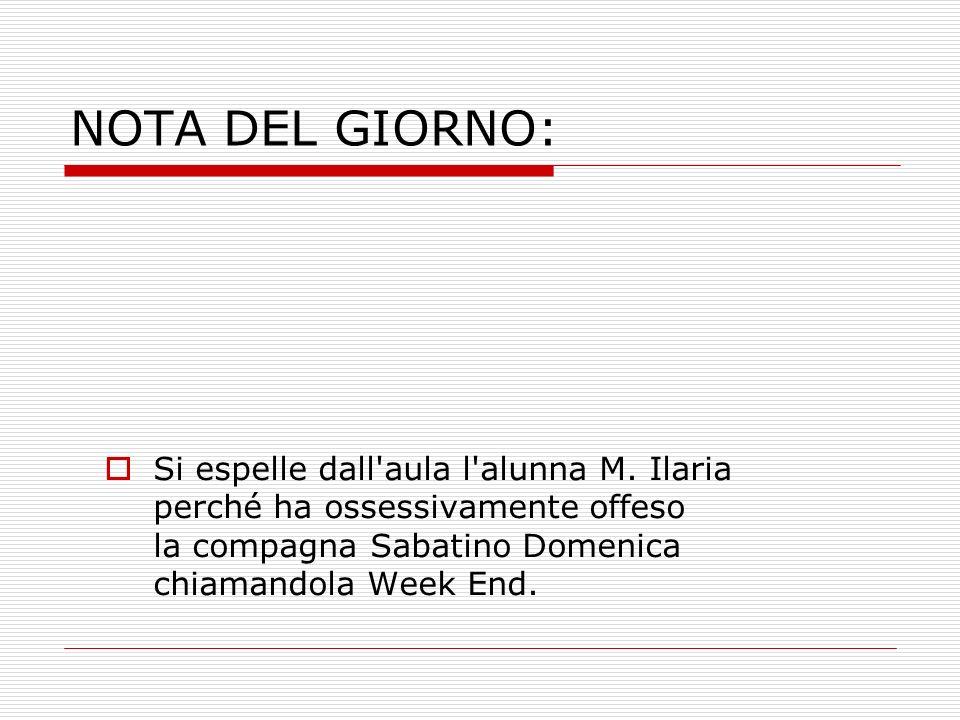 NOTA DEL GIORNO: Si espelle dall'aula l'alunna M. Ilaria perché ha ossessivamente offeso la compagna Sabatino Domenica chiamandola Week End.