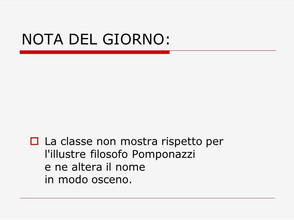 NOTA DEL GIORNO: La classe non mostra rispetto per l'illustre filosofo Pomponazzi e ne altera il nome in modo osceno.