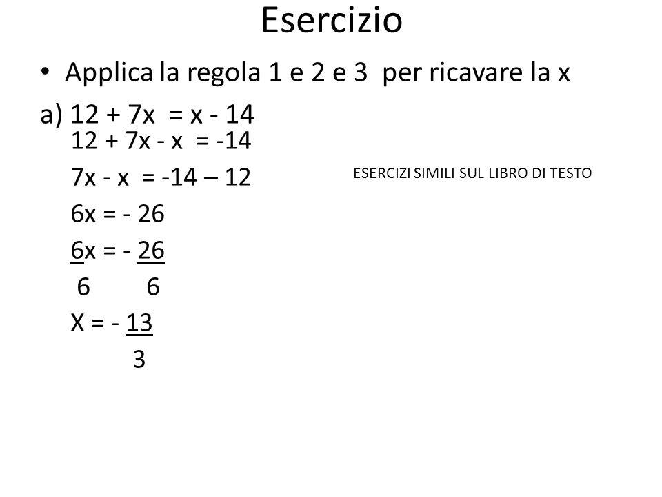 Esercizio Applica la regola 1 e 2 e 3 per ricavare la x a) 12 + 7x = x - 14 12 + 7x - x = -14 7x - x = -14 – 12 6x = - 26 6 6 X = - 13 3 ESERCIZI SIMI